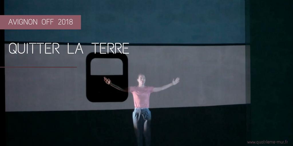 Quitter la Terre avignon joel maillard critique avis paris blog théâtre quatrième mur